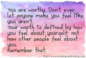 You are worthy. Don't ever let anyone make you feel like