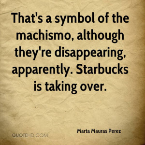 That's a symbol of the machismo, although they're disappearing ...