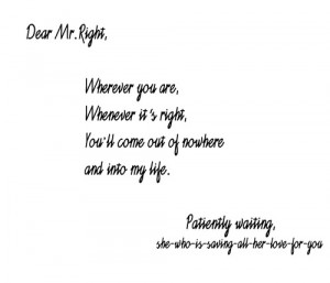 :Dear Mr. Right,Wherever you are, whenever it's right ...