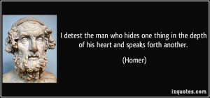 detest the man who hides one thing in the depth of his heart and ...
