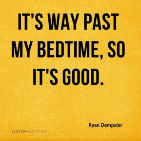 Ryan Dempster - It's way past my bedtime, so it's good.