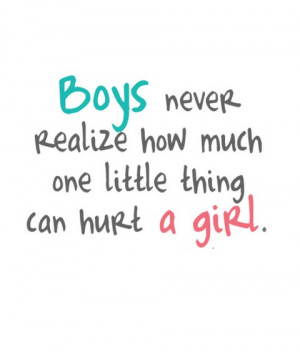 boys never realize how much one little thing can hurt a girl