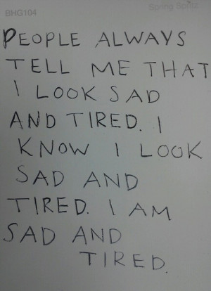 People always tell me that I look sad and tired. I know I look sad and ...