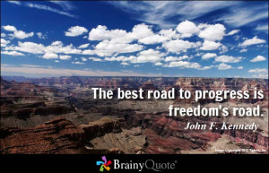 The best road to progress is freedom's road. - John F. Kennedy