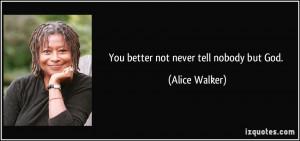 You better not never tell nobody but God. - Alice Walker