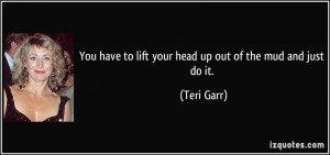 ... have to lift your head up out of the mud and just do it. - Teri Garr