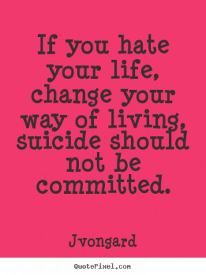 Sayings about life - If you hate your life, change your way of living ...