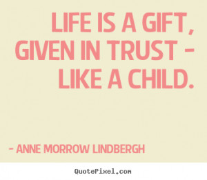 Life is a gift, given in trust - like a child. Anne Morrow Lindbergh ...