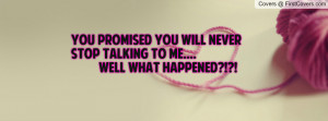You Promised You Will Never Stop Talking To Me.... well what happened ...