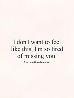 ... want to feel like this, I'm so tired of missing you Picture Quote #1
