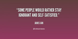 Some people would rather stay ignorant and self-satisfied.""