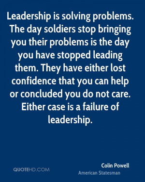 Leadership is solving problems. The day soldiers stop bringing you ...