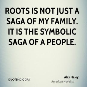 Alex Haley - Roots is not just a saga of my family. It is the symbolic ...
