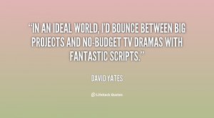 In an ideal world, I'd bounce between big projects and no-budget TV ...