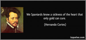 We Spaniards know a sickness of the heart that only gold can cure ...