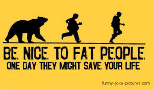 Funny Be Nice To Fat People Picture Image