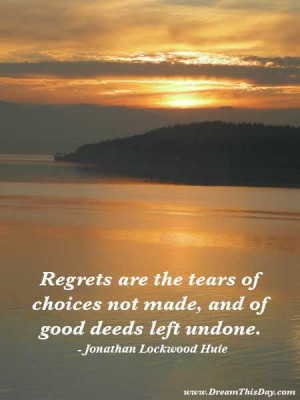 Regrets are the tears of good deeds left undone