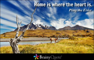 Home is where the heart is. - Pliny the Elder