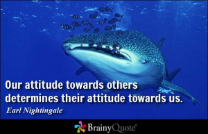 Our attitude towards others determines their attitude towards us.