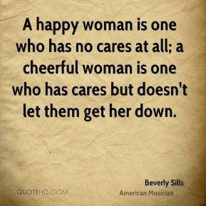 Sills - A happy woman is one who has no cares at all; a cheerful woman ...