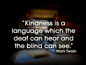 Kindness is a language which the deaf can hear and the blind can see ...