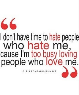 don't have time to hate people who hate me, cause I'm too busy ...