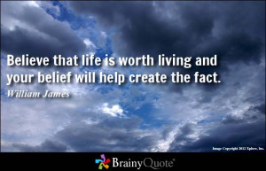 Believe that life is worth living and your belief will help create the ...