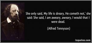 She only said, My life is dreary, He cometh not,' she said: She said ...