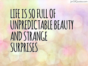 Life is so full of unpredictable beauty and strange surprises
