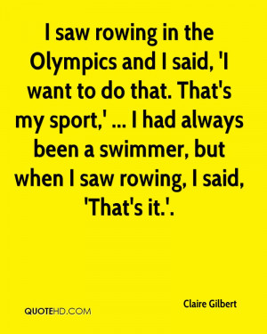 saw rowing in the Olympics and I said, 'I want to do that. That's my ...
