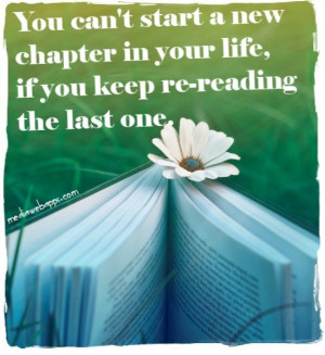 You can't start a new chapter in your life, if you keep re-reading the ...