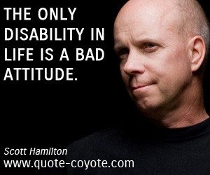 Attitude quotes - The only disability in life is a bad attitude.