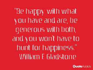 Be happy with what you have and are be generous with both and you