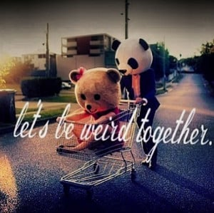 Being Weird Together Quotes Let's be weird together