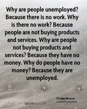 Why are people unemployed? Because there is no work. Why is there no ...