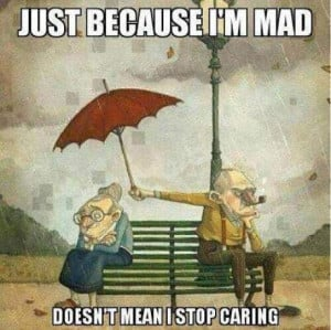Just because I'm mad doesn't mean I stop caring.