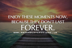 quotes for the best moments sad and love picture enjoy these moments ...