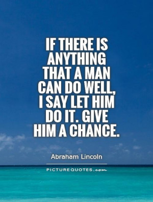 ... can do well, I say let him do it. Give him a chance Picture Quote #1