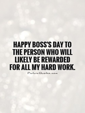 Boss's day to the person who will likely be rewarded for all my hard ...