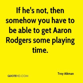 Troy Aikman - If he's not, then somehow you have to be able to get ...