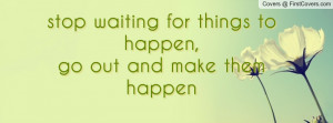 your make change happen quotes quotes about making something happen ...