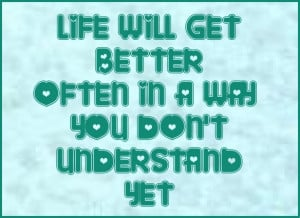 Life will get better in a way you don't understand yet. #quote