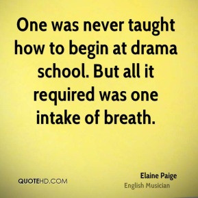 Elaine Paige - One was never taught how to begin at drama school. But ...