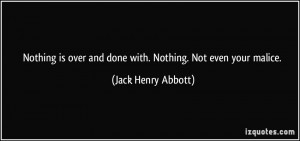 ... over and done with. Nothing. Not even your malice. - Jack Henry Abbott
