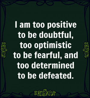 am too positive to be doubtful, too optimistic to be fearful, and too ...