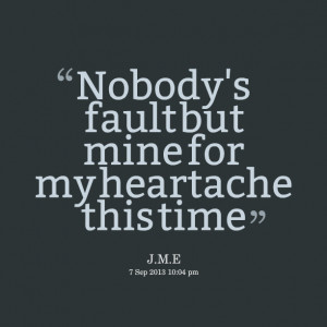 Quotes Picture: beeeeeepody's fault but mine for my heartache this ...