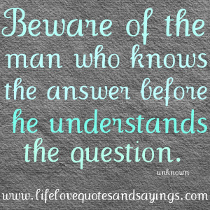 Beware of the man who knows the answer before he understands the ...