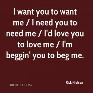 want you to want me / I need you to need me / I'd love you to love me ...