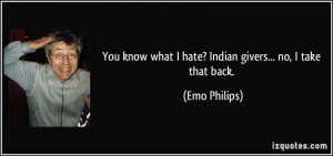 You know what I hate? Indian givers... no, I take that back. - Emo ...