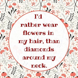 rather wear flowers in my hair, than diamonds around my neck.